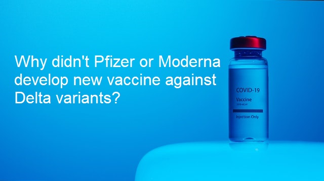 Why didn't Pfizer and Moderna have new vaccine against Delta variants?