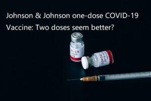 Johnson & Johnson one-dose COVID-19 Vaccine: Two doses seem better?